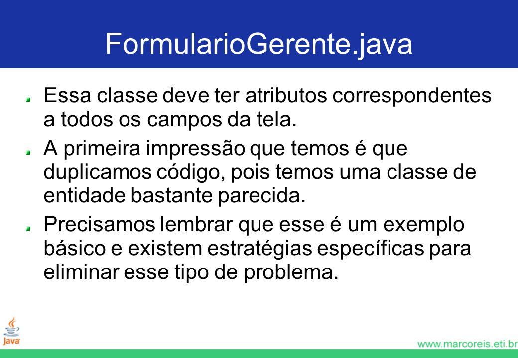 FormularioGerente.java Essa classe deve ter atributos correspondentes a todos os campos da tela. A primeira impressão que temos é que duplicamos códig