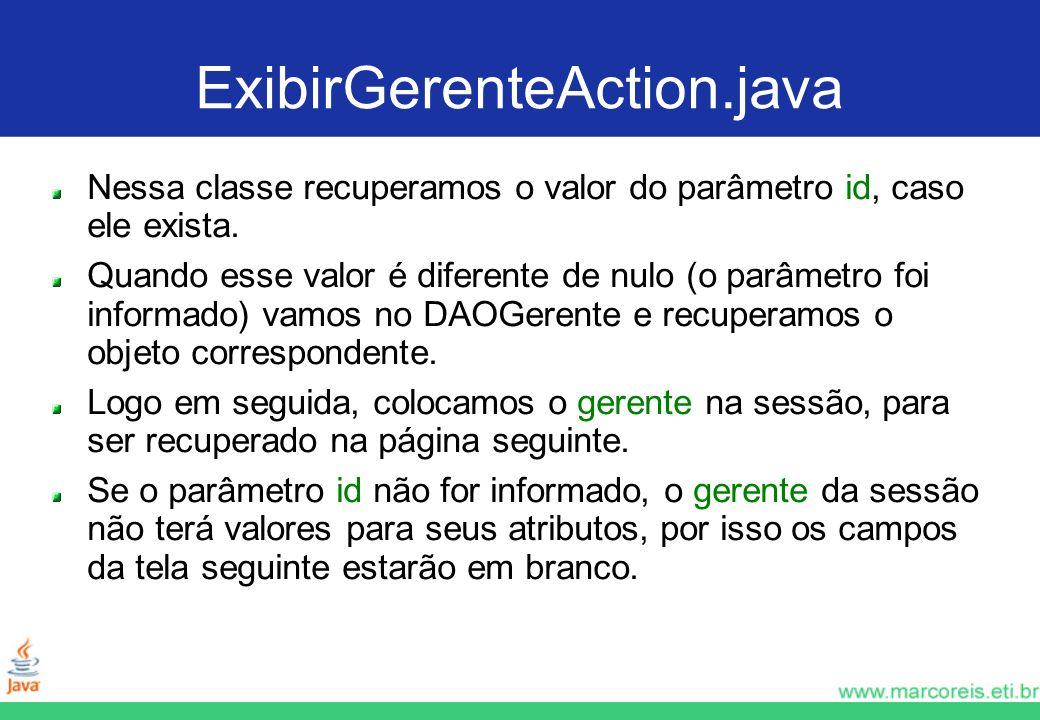 ExibirGerenteAction.java Nessa classe recuperamos o valor do parâmetro id, caso ele exista. Quando esse valor é diferente de nulo (o parâmetro foi inf