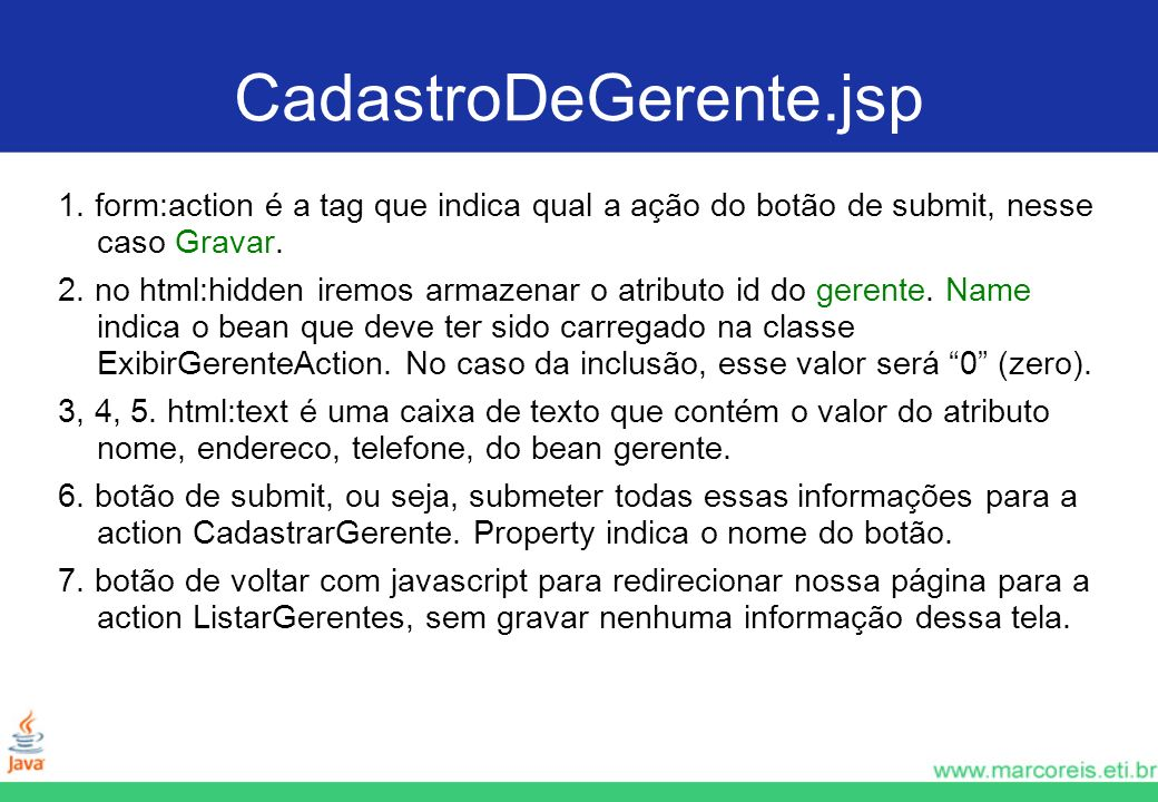 CadastroDeGerente.jsp 1. form:action é a tag que indica qual a ação do botão de submit, nesse caso Gravar. 2. no html:hidden iremos armazenar o atribu