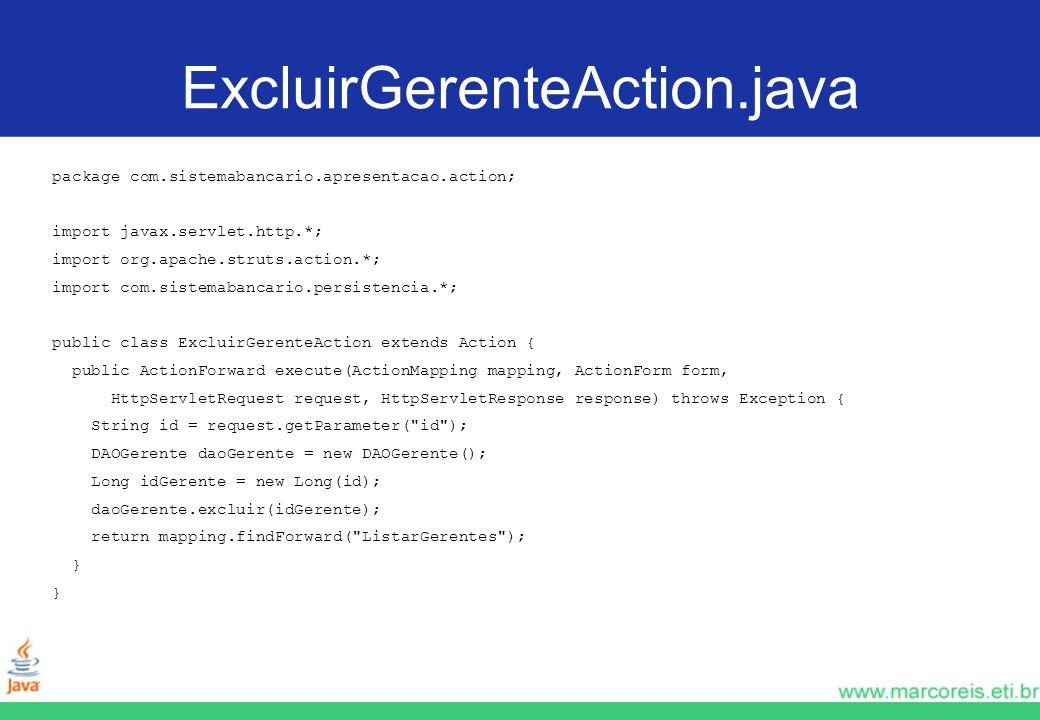 ExcluirGerenteAction.java package com.sistemabancario.apresentacao.action; import javax.servlet.http.*; import org.apache.struts.action.*; import com.