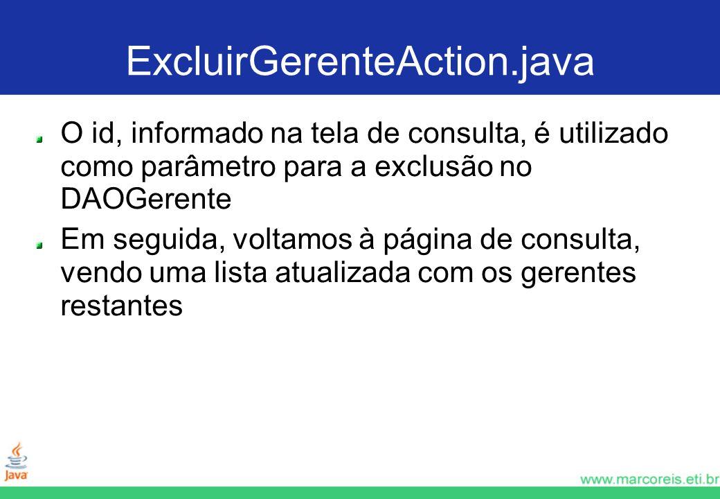 ExcluirGerenteAction.java O id, informado na tela de consulta, é utilizado como parâmetro para a exclusão no DAOGerente Em seguida, voltamos à página