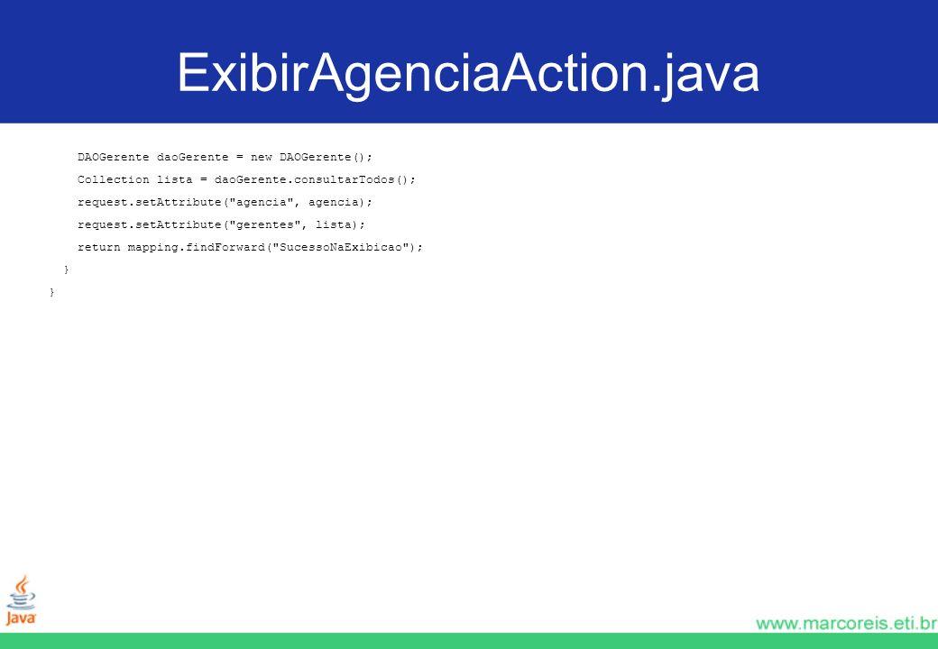 ExibirAgenciaAction.java DAOGerente daoGerente = new DAOGerente(); Collection lista = daoGerente.consultarTodos(); request.setAttribute(