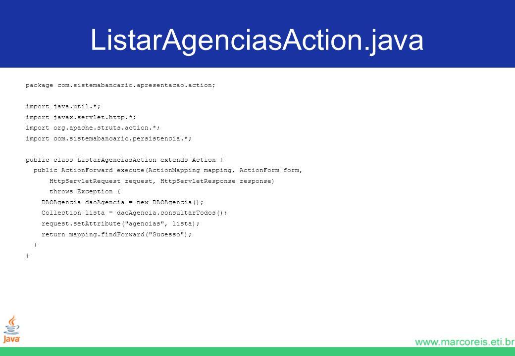 ListarAgenciasAction.java package com.sistemabancario.apresentacao.action; import java.util.*; import javax.servlet.http.*; import org.apache.struts.a