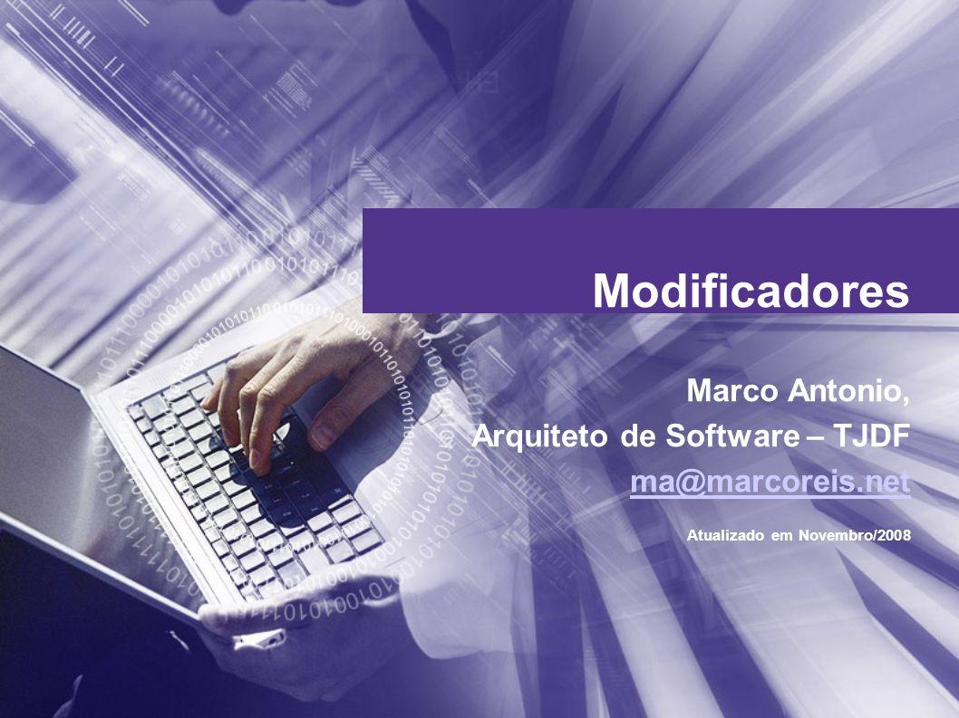 Modificadores Marco Antonio, Arquiteto de Software – TJDF ma@marcoreis.net Atualizado em Novembro/2008