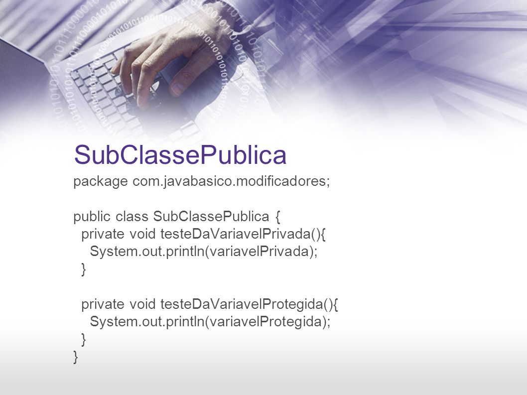 SubClassePublica package com.javabasico.modificadores; public class SubClassePublica { private void testeDaVariavelPrivada(){ System.out.println(variavelPrivada); } private void testeDaVariavelProtegida(){ System.out.println(variavelProtegida); }