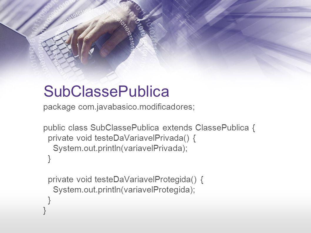 SubClassePublica package com.javabasico.modificadores; public class SubClassePublica extends ClassePublica { private void testeDaVariavelPrivada() { S