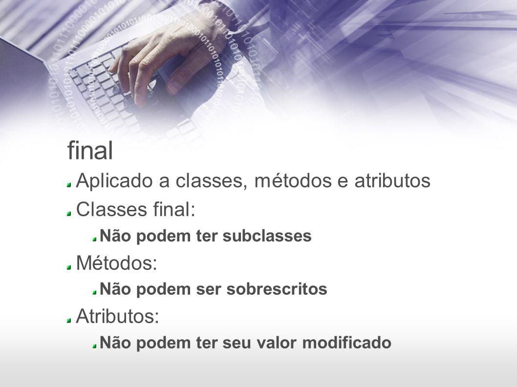 final Aplicado a classes, métodos e atributos Classes final: Não podem ter subclasses Métodos: Não podem ser sobrescritos Atributos: Não podem ter seu