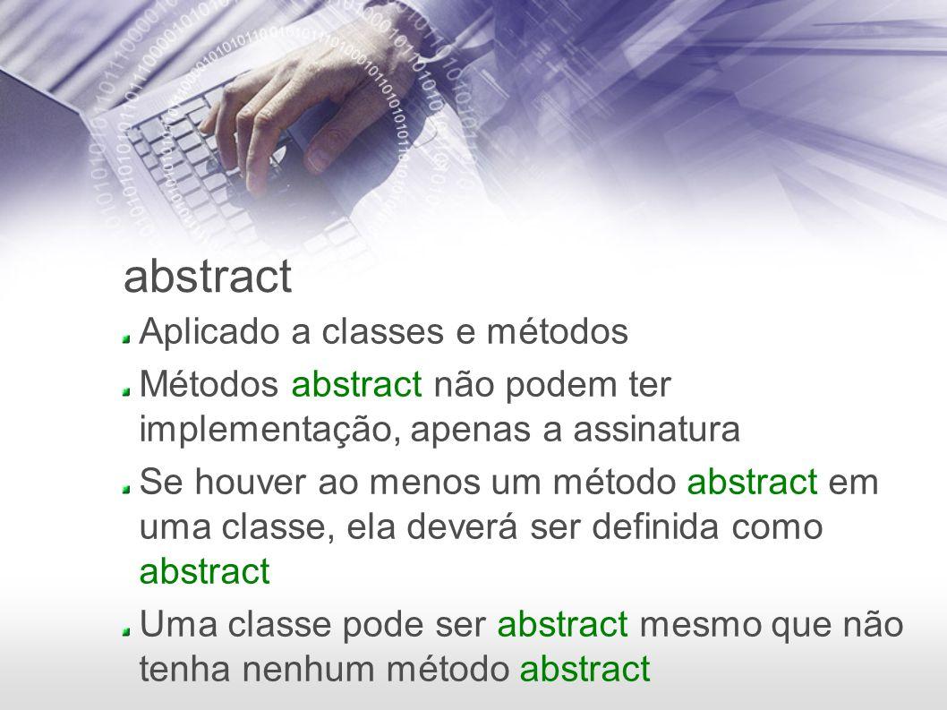 abstract Aplicado a classes e métodos Métodos abstract não podem ter implementação, apenas a assinatura Se houver ao menos um método abstract em uma c