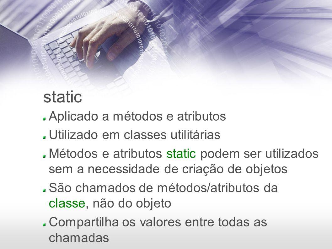 static Aplicado a métodos e atributos Utilizado em classes utilitárias Métodos e atributos static podem ser utilizados sem a necessidade de criação de