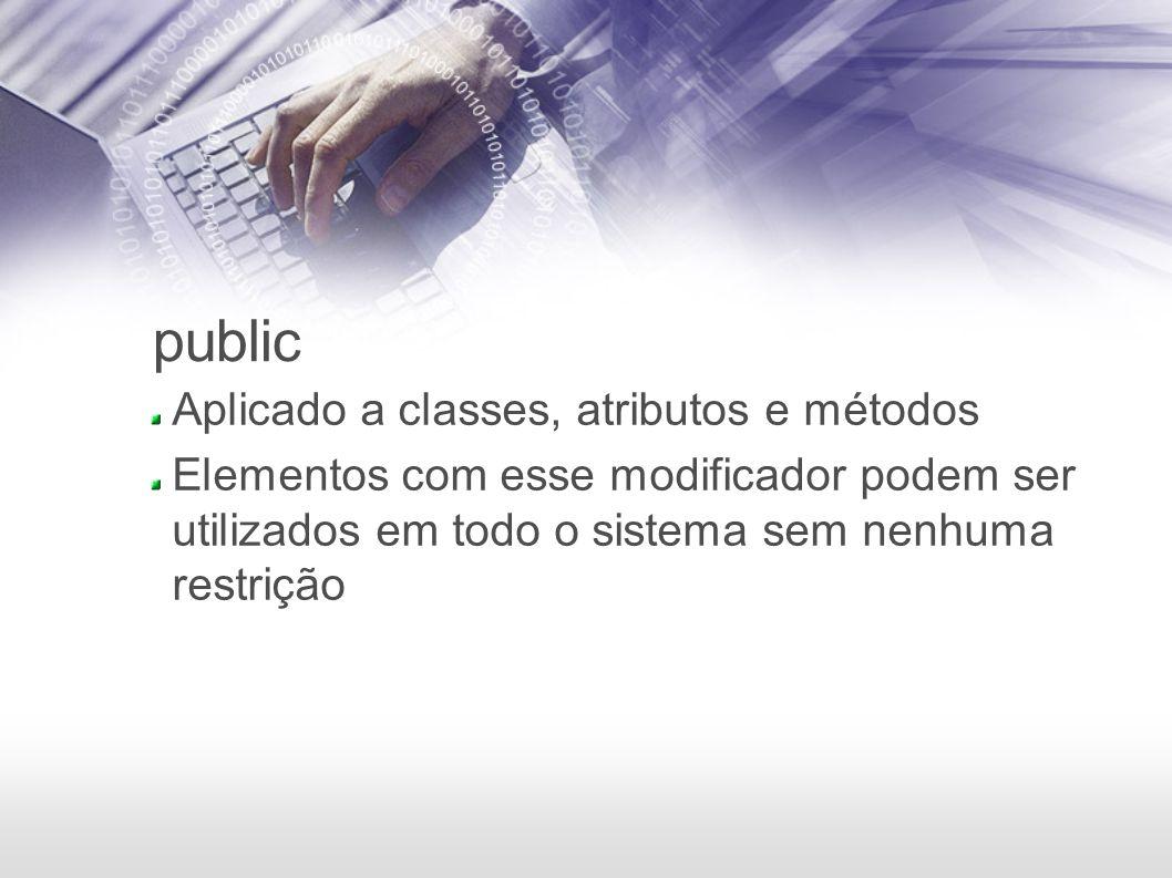 public Aplicado a classes, atributos e métodos Elementos com esse modificador podem ser utilizados em todo o sistema sem nenhuma restrição