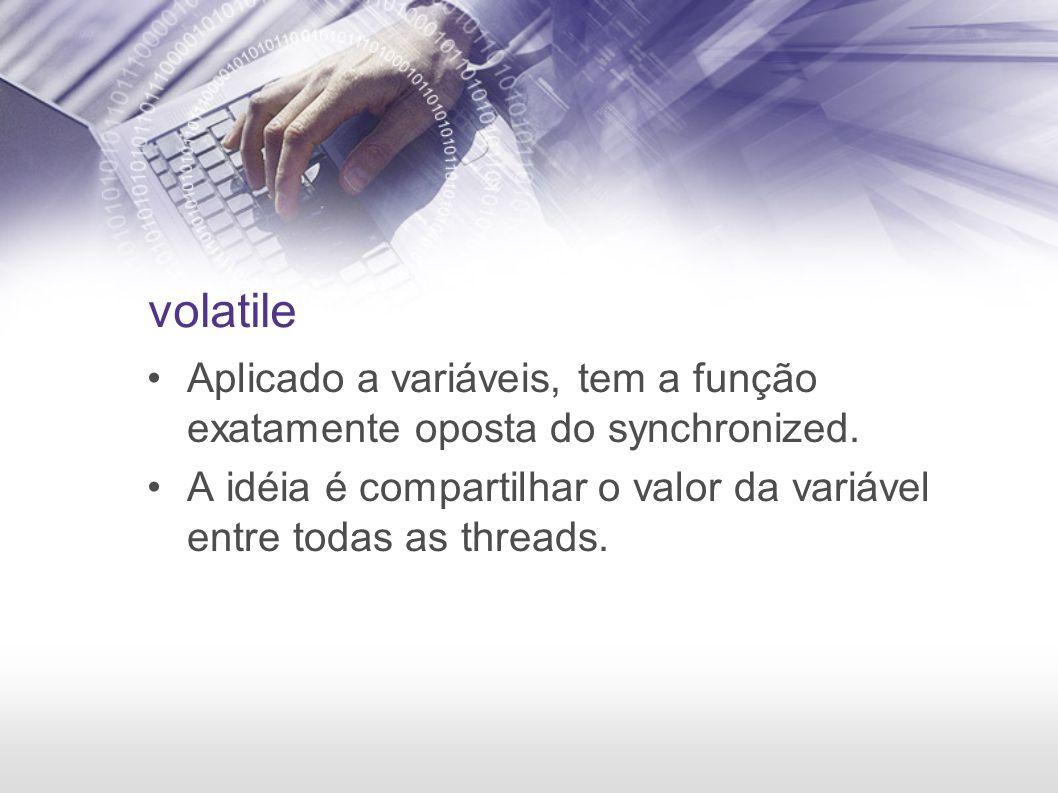 volatile Aplicado a variáveis, tem a função exatamente oposta do synchronized. A idéia é compartilhar o valor da variável entre todas as threads.