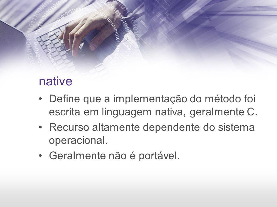 native Define que a implementação do método foi escrita em linguagem nativa, geralmente C. Recurso altamente dependente do sistema operacional. Geralm