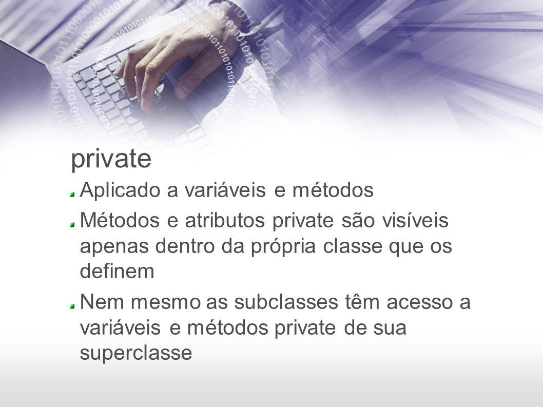 private Aplicado a variáveis e métodos Métodos e atributos private são visíveis apenas dentro da própria classe que os definem Nem mesmo as subclasses