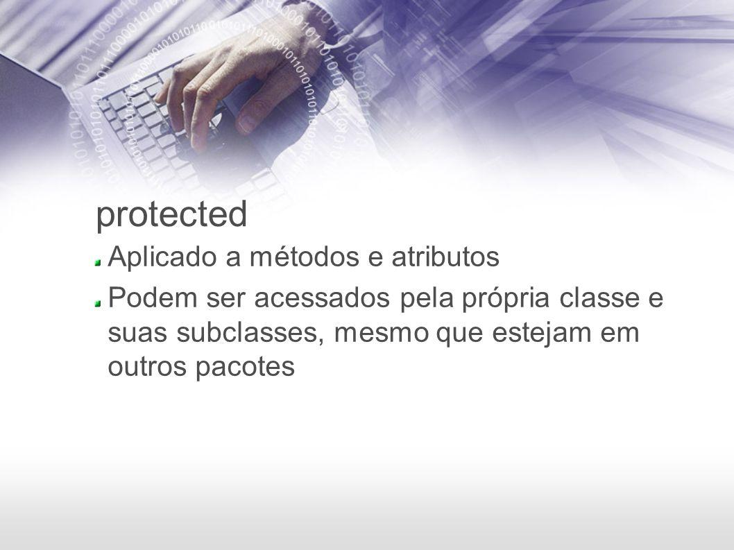 protected Aplicado a métodos e atributos Podem ser acessados pela própria classe e suas subclasses, mesmo que estejam em outros pacotes