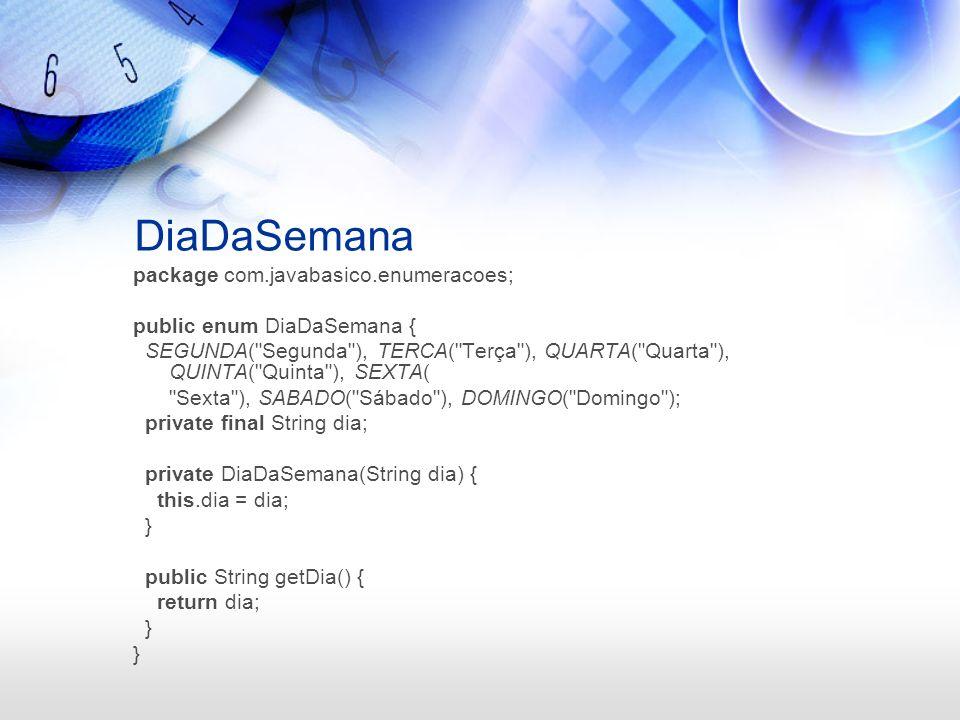 DiaDaSemana package com.javabasico.enumeracoes; public enum DiaDaSemana { SEGUNDA( Segunda ), TERCA( Terça ), QUARTA( Quarta ), QUINTA( Quinta ), SEXTA( Sexta ), SABADO( Sábado ), DOMINGO( Domingo ); private final String dia; private DiaDaSemana(String dia) { this.dia = dia; } public String getDia() { return dia; }
