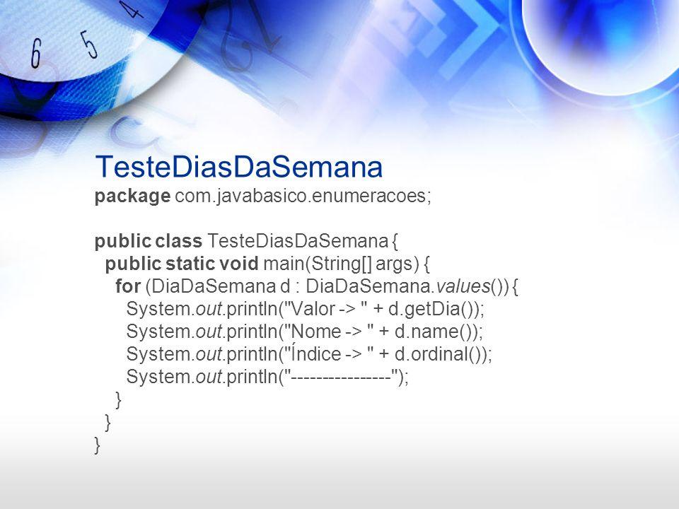 TesteDiasDaSemana package com.javabasico.enumeracoes; public class TesteDiasDaSemana { public static void main(String[] args) { for (DiaDaSemana d : D