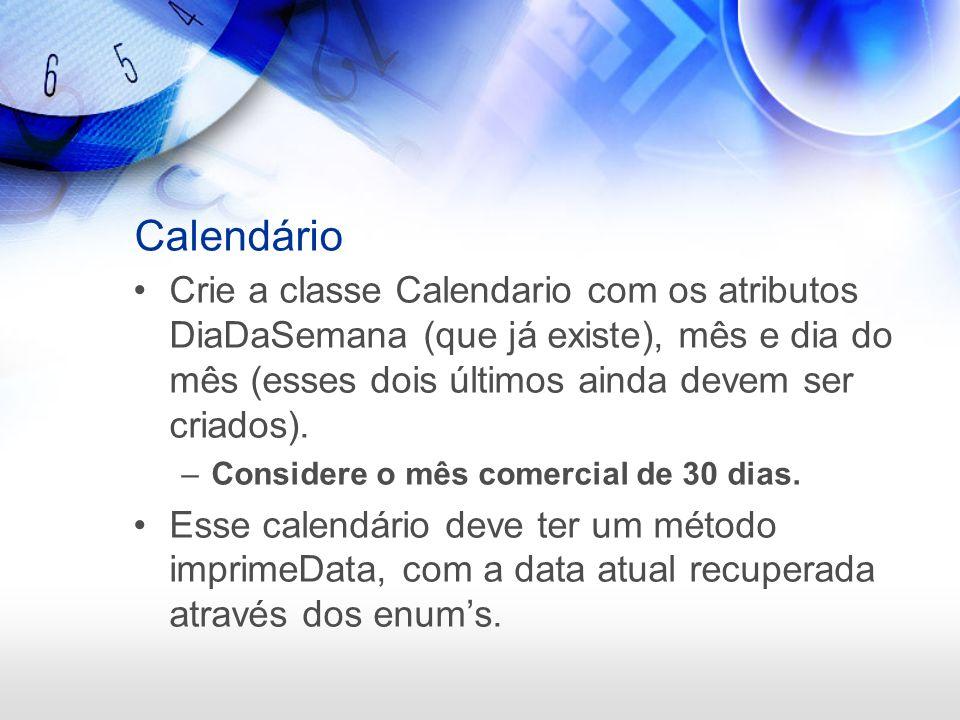 Calendário Crie a classe Calendario com os atributos DiaDaSemana (que já existe), mês e dia do mês (esses dois últimos ainda devem ser criados). –Cons