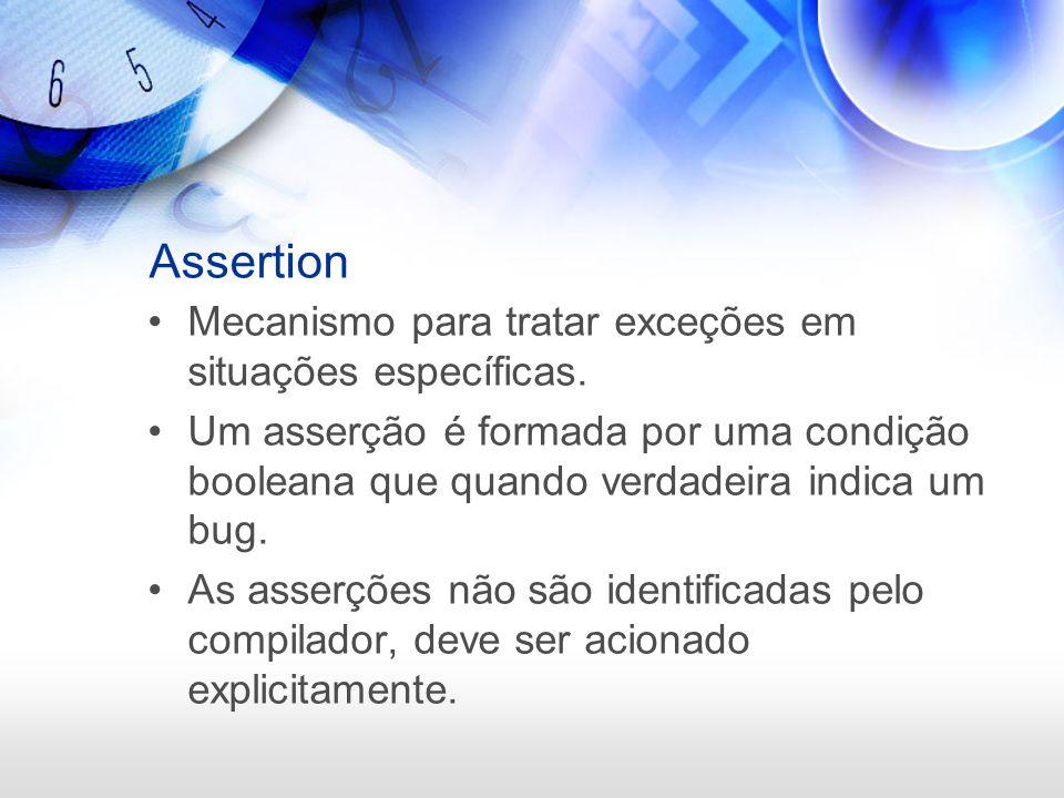 Assertion Mecanismo para tratar exceções em situações específicas. Um asserção é formada por uma condição booleana que quando verdadeira indica um bug