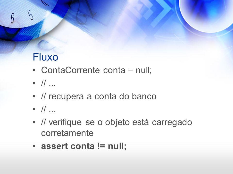 Fluxo ContaCorrente conta = null; //... // recupera a conta do banco //... // verifique se o objeto está carregado corretamente assert conta != null;