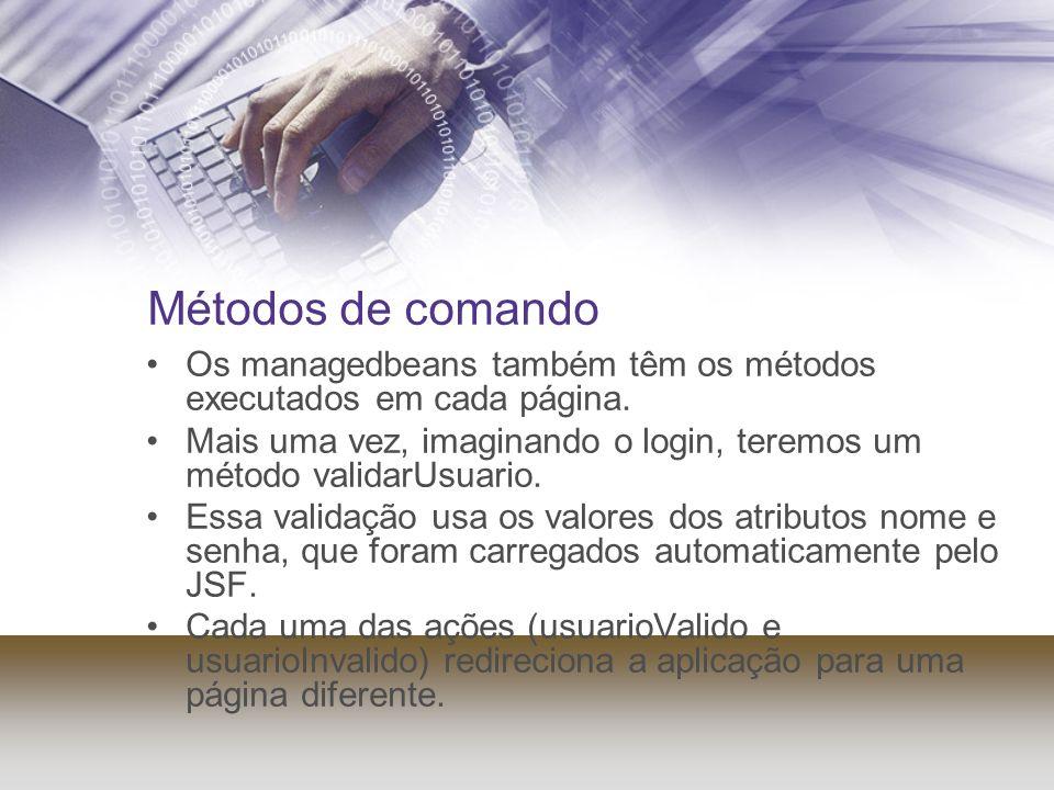 Métodos de comando Os managedbeans também têm os métodos executados em cada página. Mais uma vez, imaginando o login, teremos um método validarUsuario