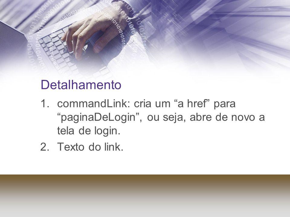 Detalhamento 1.commandLink: cria um a href para paginaDeLogin, ou seja, abre de novo a tela de login. 2.Texto do link.