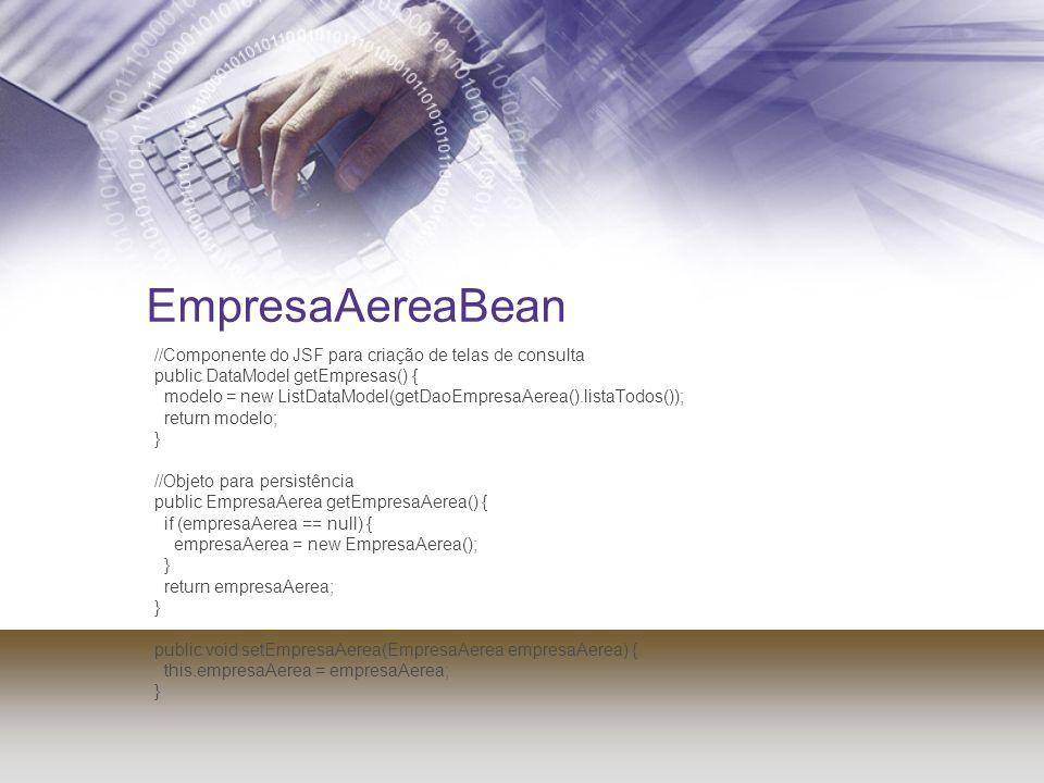 EmpresaAereaBean //Componente do JSF para criação de telas de consulta public DataModel getEmpresas() { modelo = new ListDataModel(getDaoEmpresaAerea(
