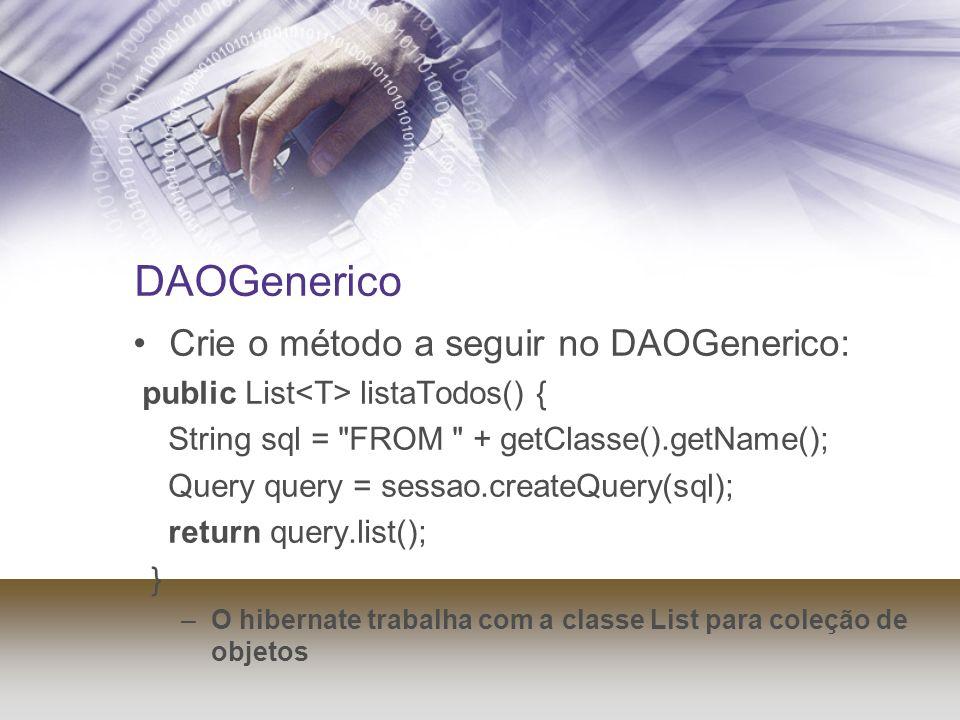 DAOGenerico Crie o método a seguir no DAOGenerico: public List listaTodos() { String sql =