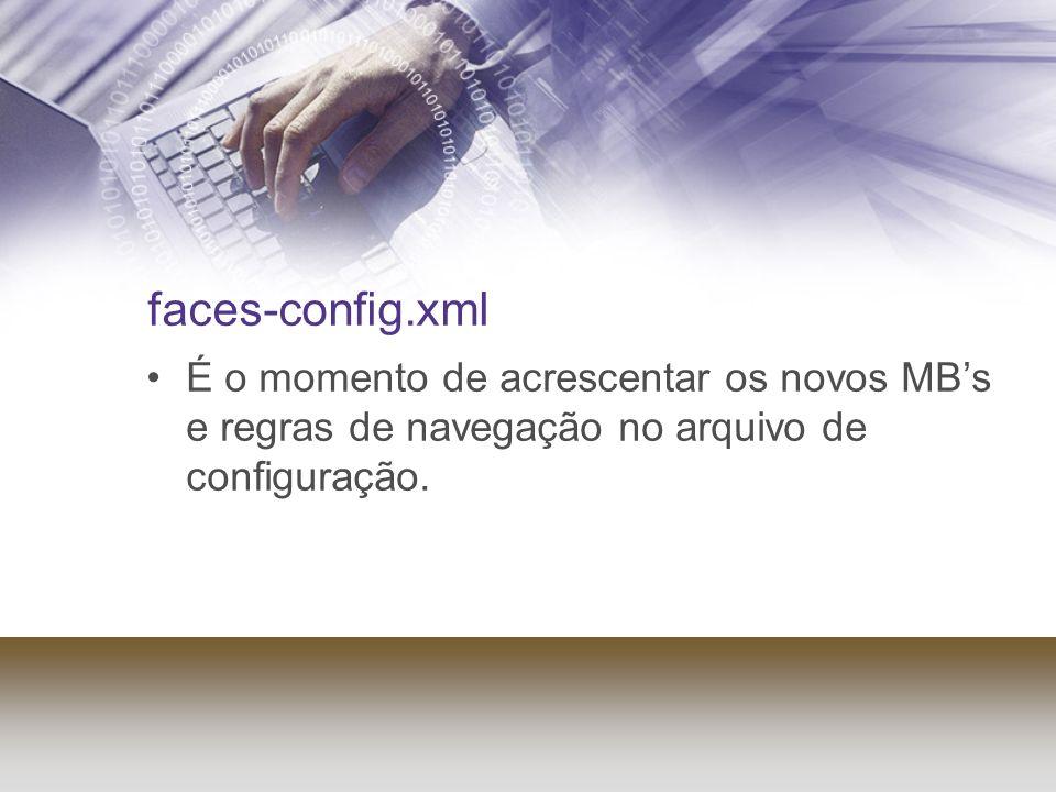 faces-config.xml É o momento de acrescentar os novos MBs e regras de navegação no arquivo de configuração.
