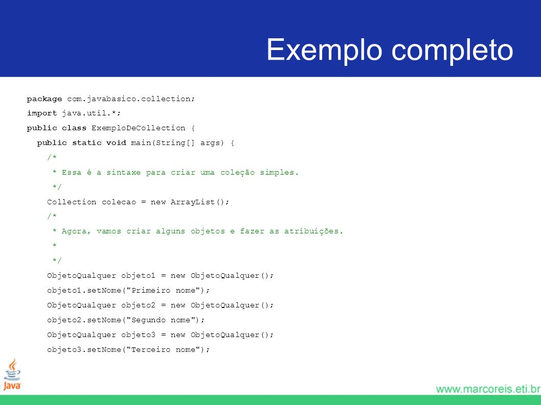 Exemplo completo package com.javabasico.collection; import java.util.*; public class ExemploDeCollection { public static void main(String[] args) { /*