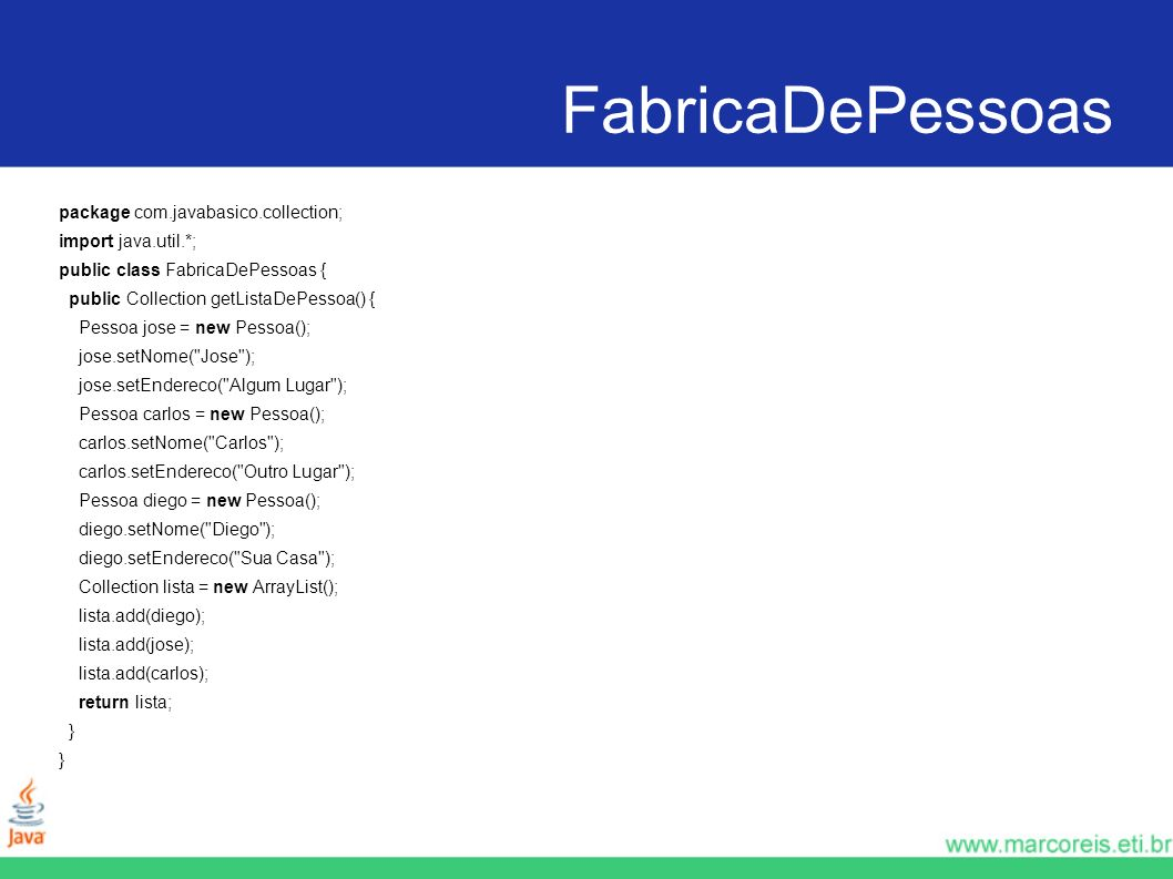 FabricaDePessoas package com.javabasico.collection; import java.util.*; public class FabricaDePessoas { public Collection getListaDePessoa() { Pessoa jose = new Pessoa(); jose.setNome( Jose ); jose.setEndereco( Algum Lugar ); Pessoa carlos = new Pessoa(); carlos.setNome( Carlos ); carlos.setEndereco( Outro Lugar ); Pessoa diego = new Pessoa(); diego.setNome( Diego ); diego.setEndereco( Sua Casa ); Collection lista = new ArrayList(); lista.add(diego); lista.add(jose); lista.add(carlos); return lista; }