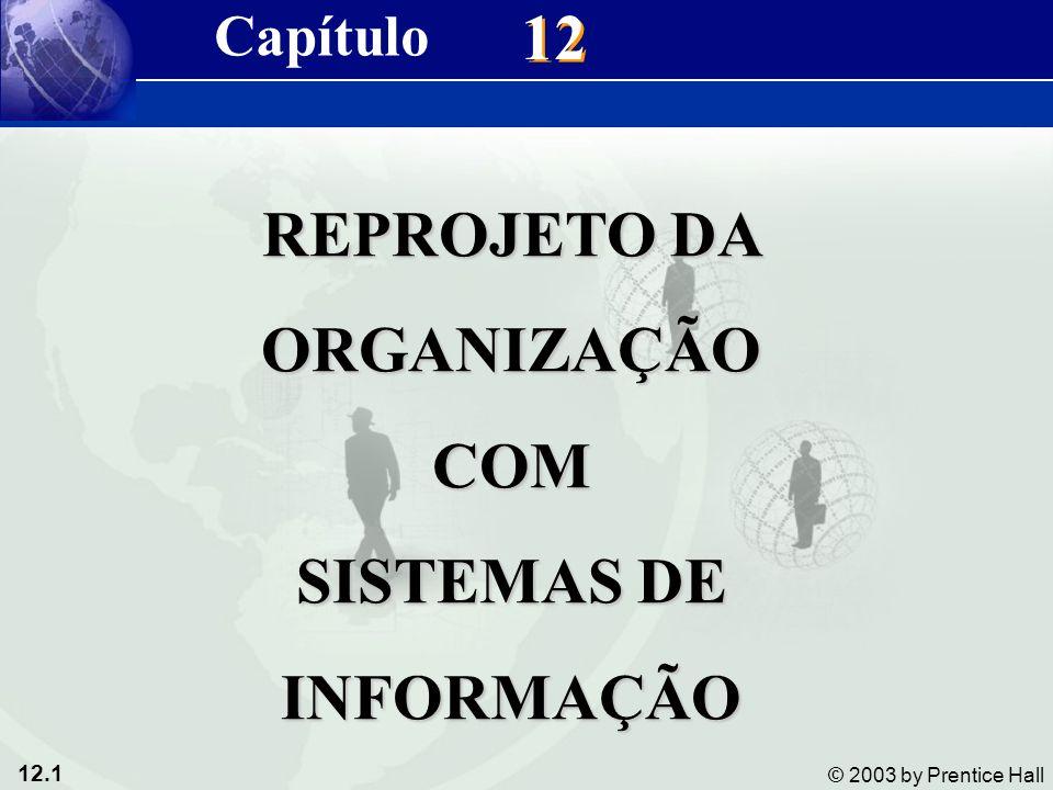 12.1 © 2003 by Prentice Hall 12 REPROJETO DA ORGANIZAÇÃOCOM SISTEMAS DE INFORMAÇÃO Capítulo
