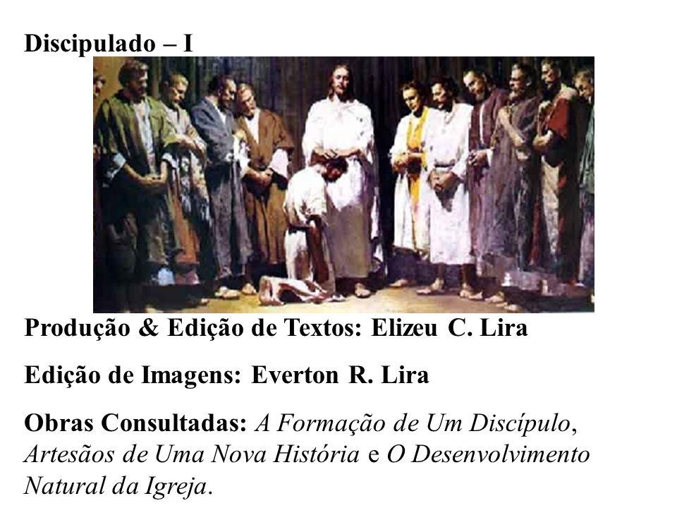 Discipulado – I Produção & Edição de Textos: Elizeu C. Lira Edição de Imagens: Everton R. Lira Obras Consultadas: A Formação de Um Discípulo, Artesãos