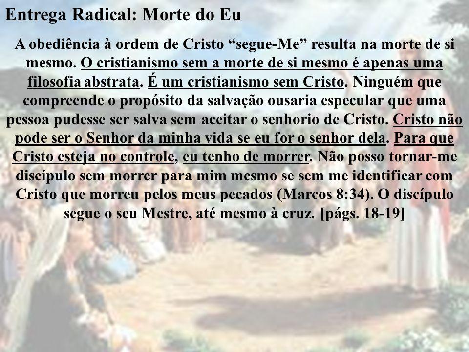 Entrega Radical: Morte do Eu A obediência à ordem de Cristo segue-Me resulta na morte de si mesmo. O cristianismo sem a morte de si mesmo é apenas uma
