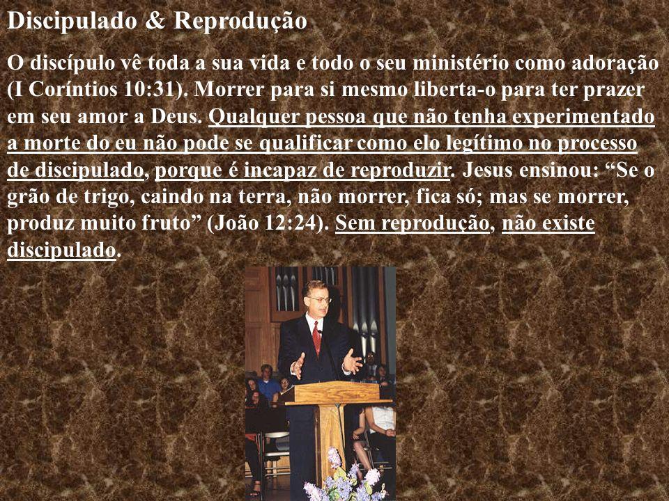 Discipulado & Reprodução O discípulo vê toda a sua vida e todo o seu ministério como adoração (I Coríntios 10:31). Morrer para si mesmo liberta-o para