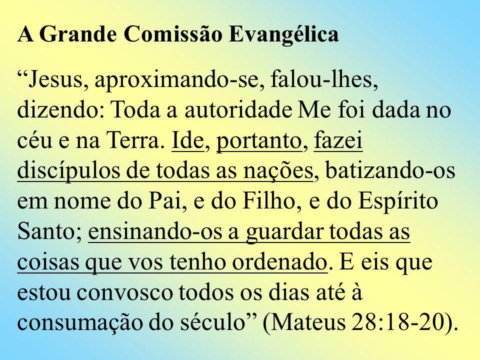 A Grande Comissão Evangélica Jesus, aproximando-se, falou-lhes, dizendo: Toda a autoridade Me foi dada no céu e na Terra. Ide, portanto, fazei discípu