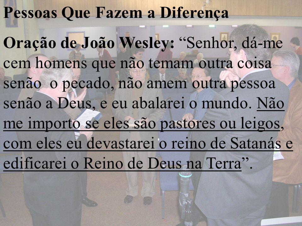 Pessoas Que Fazem a Diferença Oração de João Wesley: Senhor, dá-me cem homens que não temam outra coisa senão o pecado, não amem outra pessoa senão a