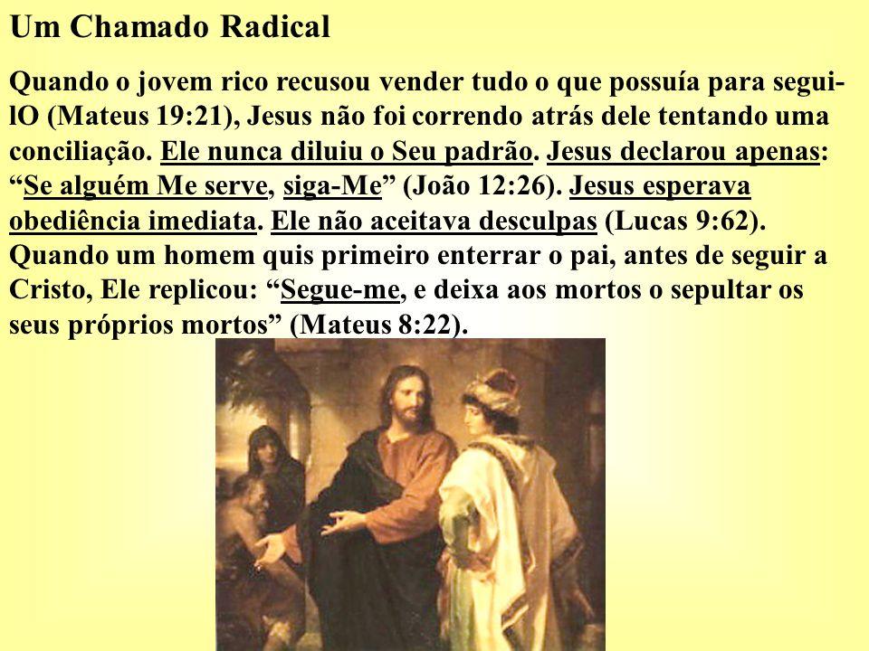 Um Chamado Radical Quando o jovem rico recusou vender tudo o que possuía para segui- lO (Mateus 19:21), Jesus não foi correndo atrás dele tentando uma