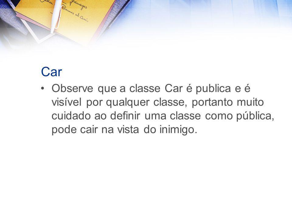 Car Observe que a classe Car é publica e é visível por qualquer classe, portanto muito cuidado ao definir uma classe como pública, pode cair na vista do inimigo.