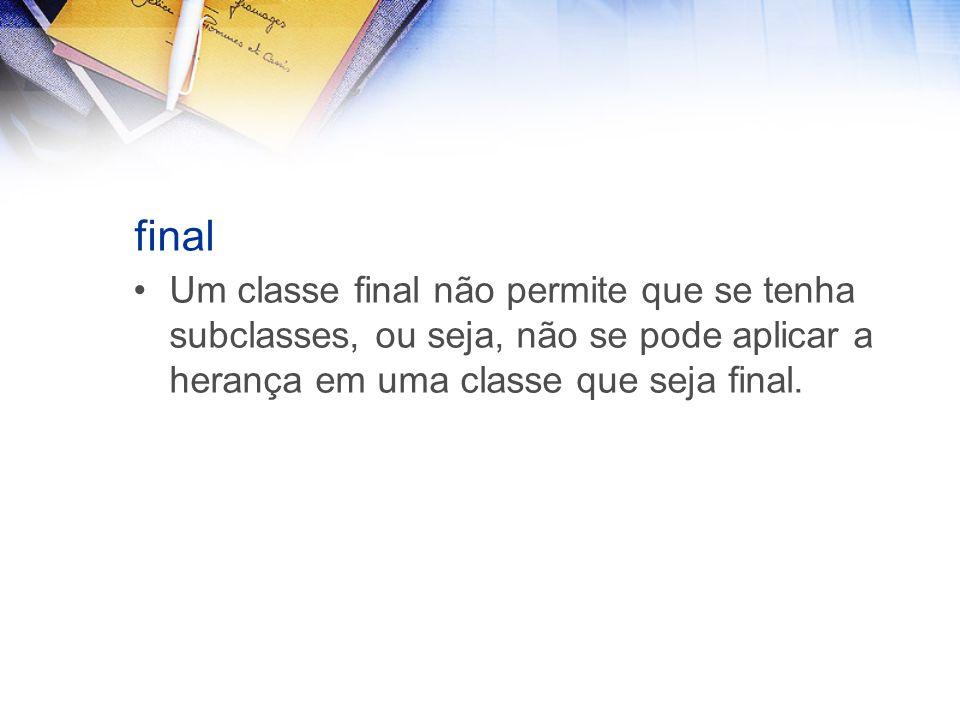final Um classe final não permite que se tenha subclasses, ou seja, não se pode aplicar a herança em uma classe que seja final.