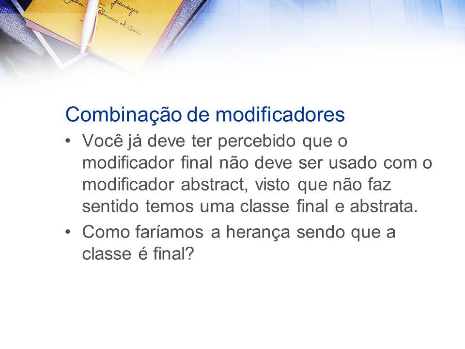 Combinação de modificadores Você já deve ter percebido que o modificador final não deve ser usado com o modificador abstract, visto que não faz sentido temos uma classe final e abstrata.