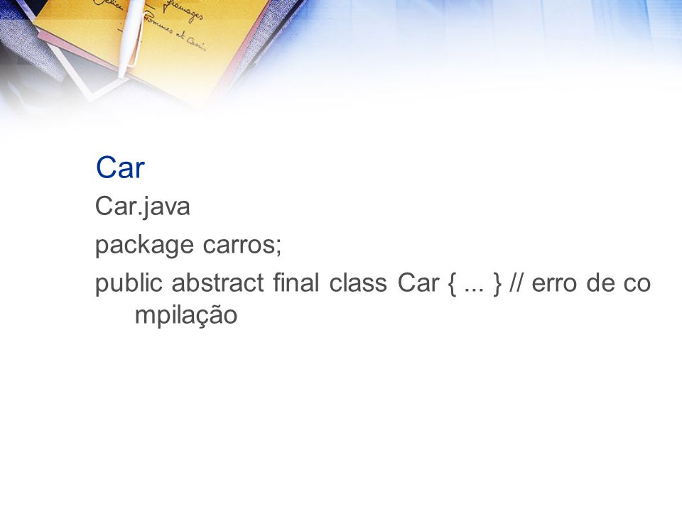 Car Car.java package carros; public abstract final class Car {... } // erro de co mpilação