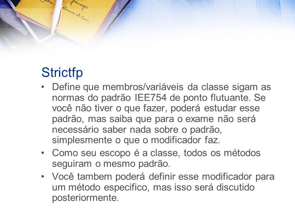 Strictfp Define que membros/variáveis da classe sigam as normas do padrão IEE754 de ponto flutuante.