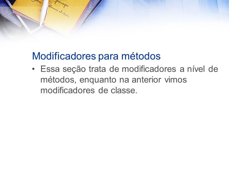 Modificadores para métodos Essa seção trata de modificadores a nível de métodos, enquanto na anterior vimos modificadores de classe.