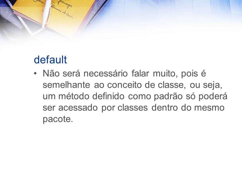 default Não será necessário falar muito, pois é semelhante ao conceito de classe, ou seja, um método definido como padrão só poderá ser acessado por classes dentro do mesmo pacote.