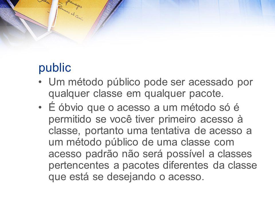 public Um método público pode ser acessado por qualquer classe em qualquer pacote.