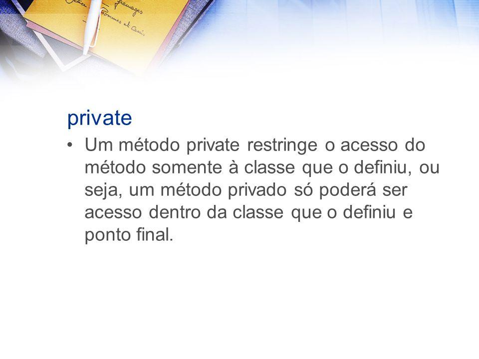 private Um método private restringe o acesso do método somente à classe que o definiu, ou seja, um método privado só poderá ser acesso dentro da classe que o definiu e ponto final.