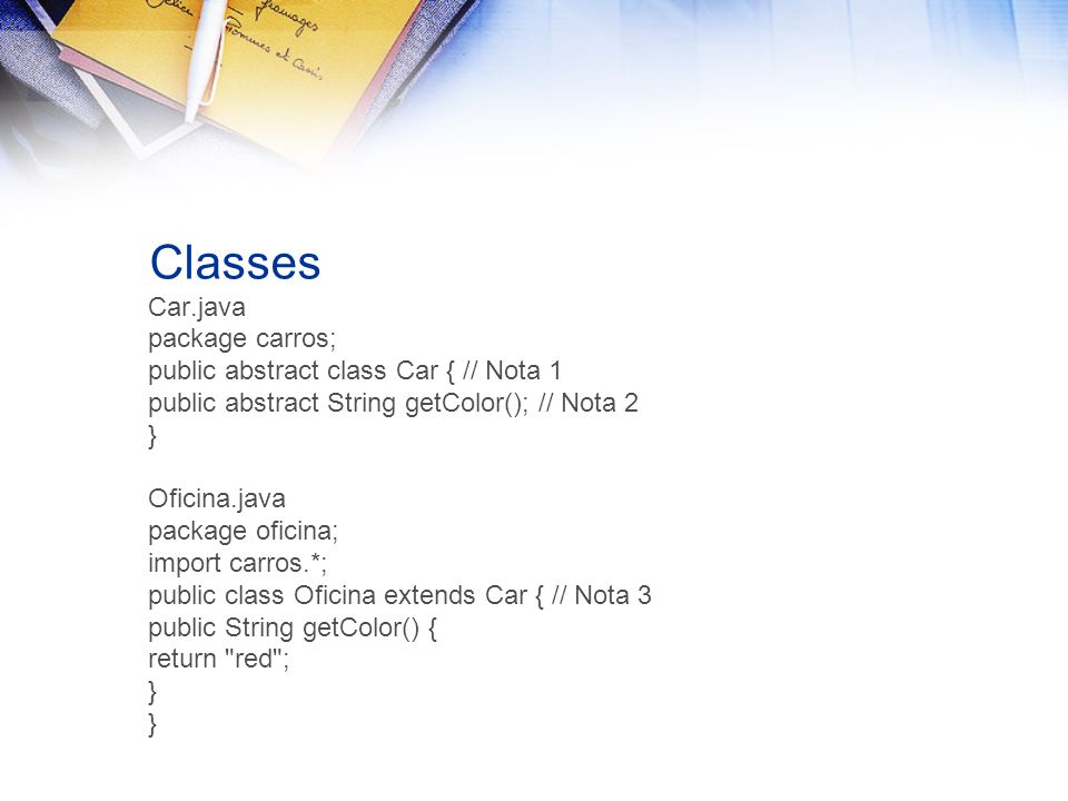 Classes Car.java package carros; public abstract class Car { // Nota 1 public abstract String getColor(); // Nota 2 } Oficina.java package oficina; im