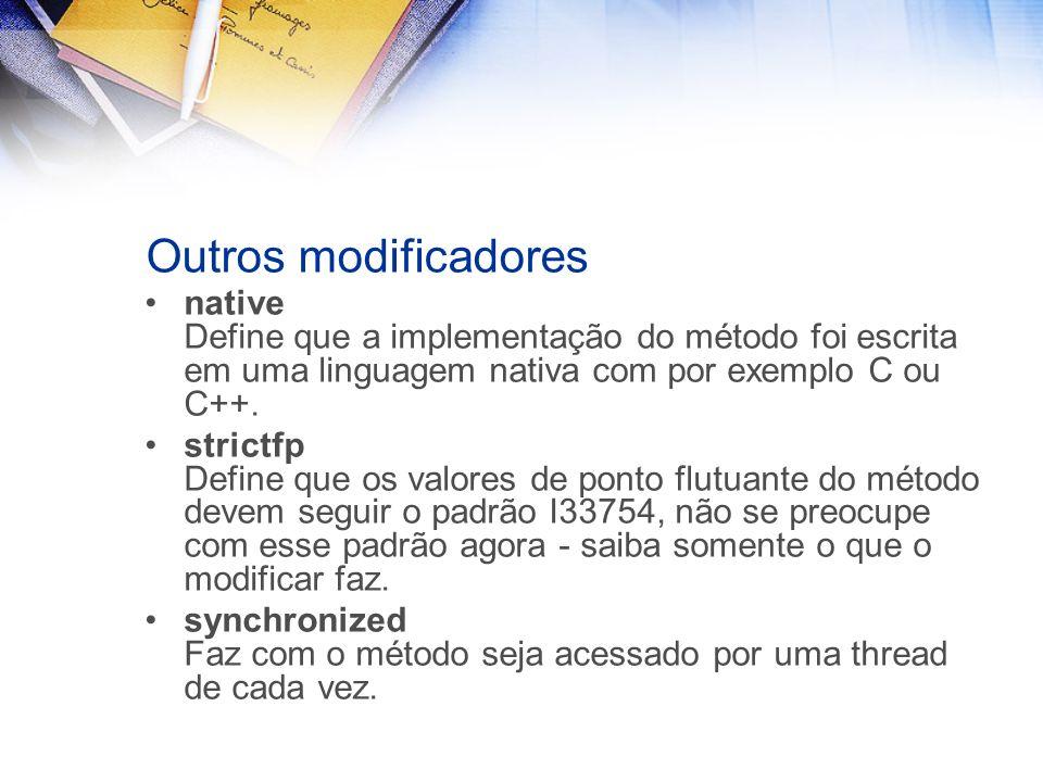 Outros modificadores native Define que a implementação do método foi escrita em uma linguagem nativa com por exemplo C ou C++.