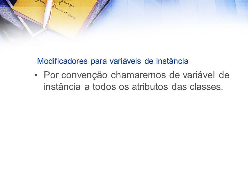 Modificadores para variáveis de instância Por convenção chamaremos de variável de instância a todos os atributos das classes.