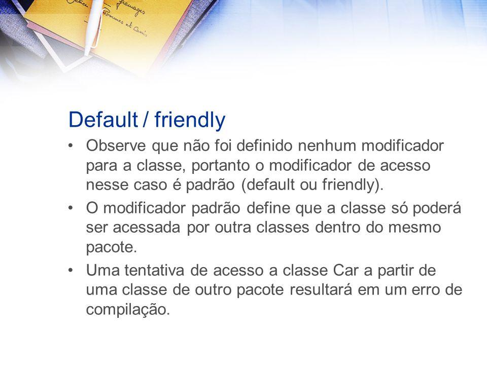 Default / friendly Observe que não foi definido nenhum modificador para a classe, portanto o modificador de acesso nesse caso é padrão (default ou friendly).